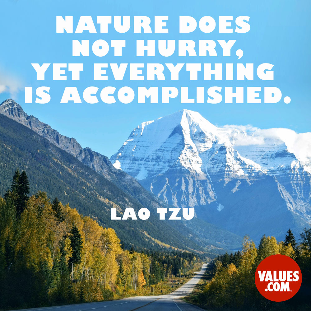 Nature does not hurry, yet everything is accomplished. —Lao Tzu