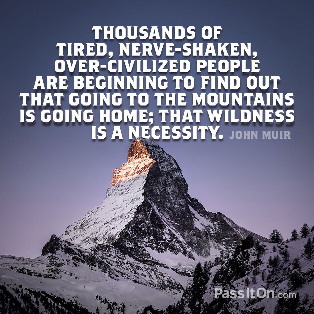 Thousands of tired, nerve-shaken, over-civilized people are beginning to find out that going to the mountains is going home; that wildness is a necessity. —John Muir