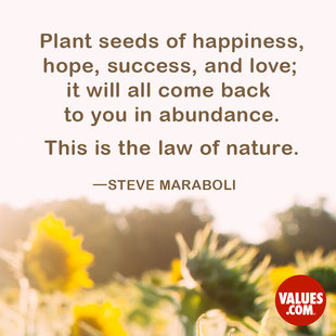 Plant seeds of happiness, hope, success, and love; it will all come back to you in abundance. This is the law of nature. #<Author:0x00007f8734ce4fb0>
