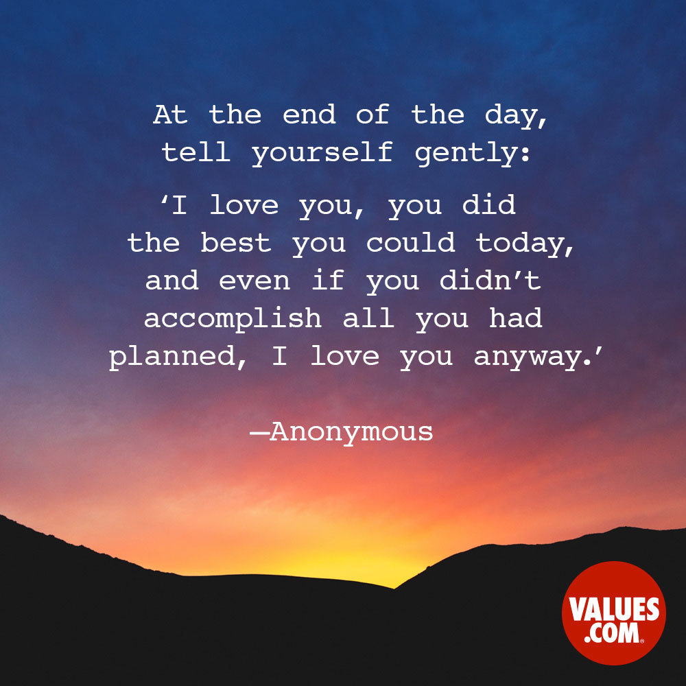 At the end of the day, tell yourself gently: 'I love you, you did the best you could today, and even if you didn't accomplish all you had planned, I love you anyway.' —Anonymous
