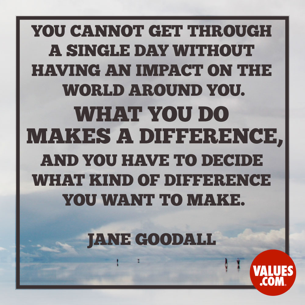 You cannot get through a single day without having an impact on the world around you. What you do makes a difference, and you have to decide what kind of difference you want to make. —Jane Goodall