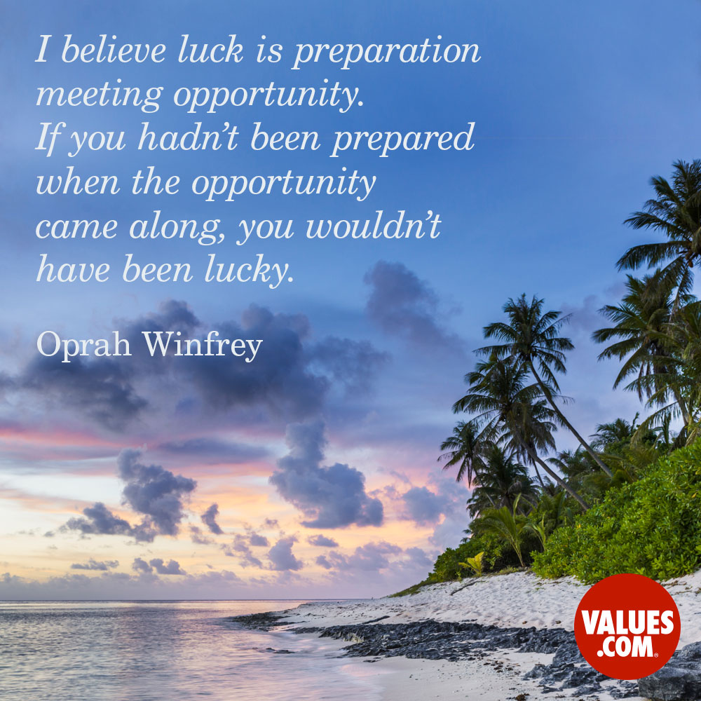 I believe luck is preparation meeting opportunity. If you hadn't been prepared when the opportunity came along, you wouldn't have been lucky. —Oprah Winfrey