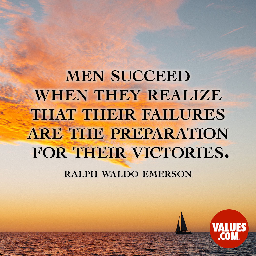 Men succeed when they realize that their failures are the preparation for their victories. —Ralph Waldo Emerson