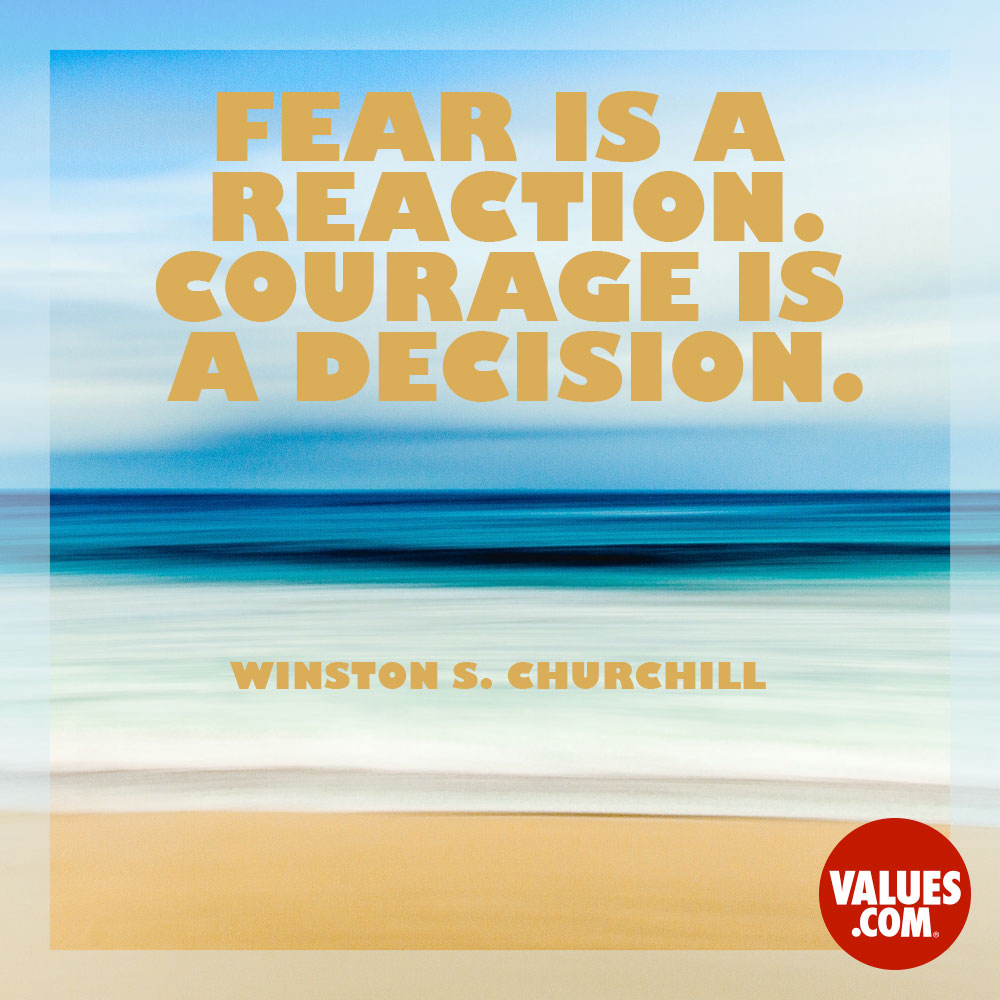 Fear is a reaction. Courage is a decision. —Sir Winston Churchill