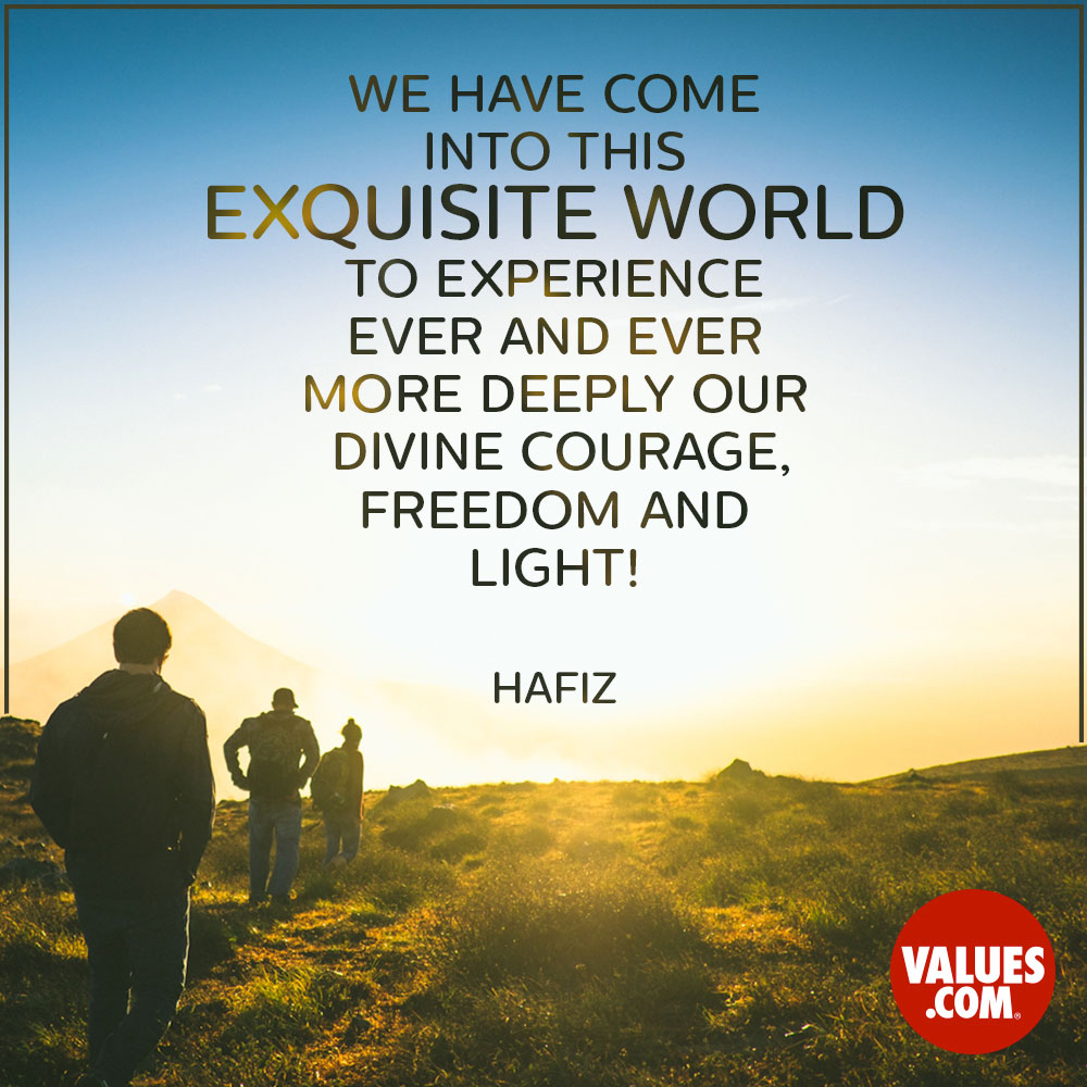 We have come into this exquisite world to experience ever and ever more deeply our divine courage, freedom and light! —Hafez