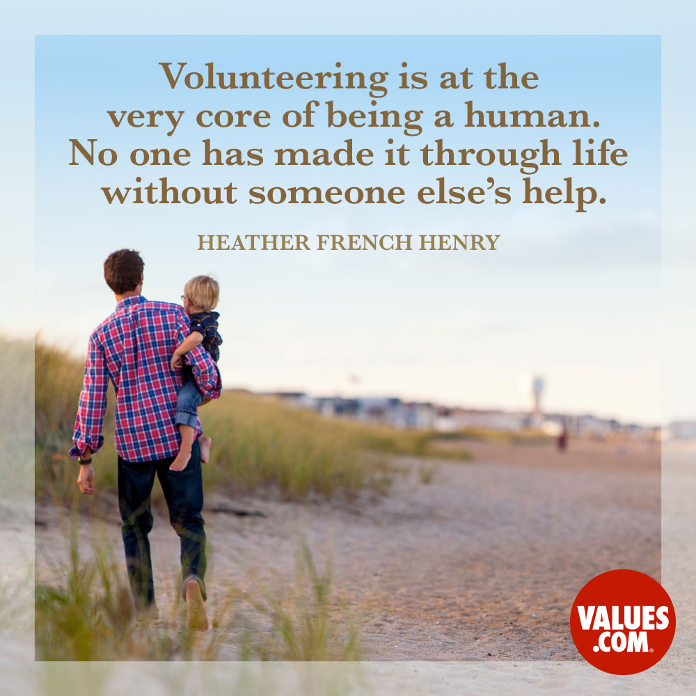Volunteering is at the very core of being a human. No one has made it through life without someone else's help. —Heather French Henry