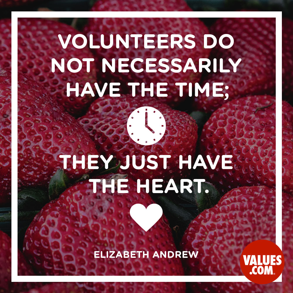 Volunteers do not necessarily have the time; they just have the heart. —Elizabeth Andrew