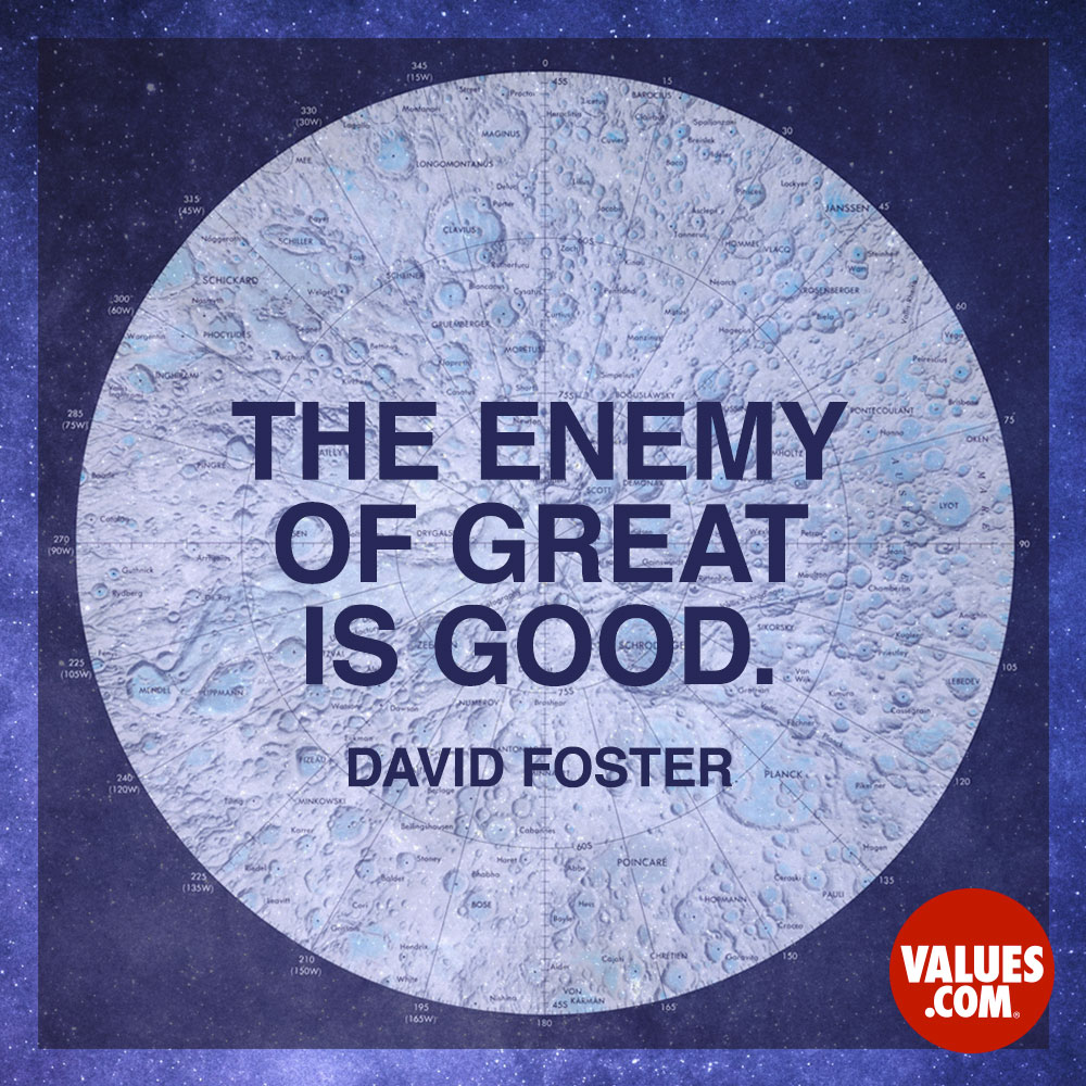 The enemy of great is good. —David Foster