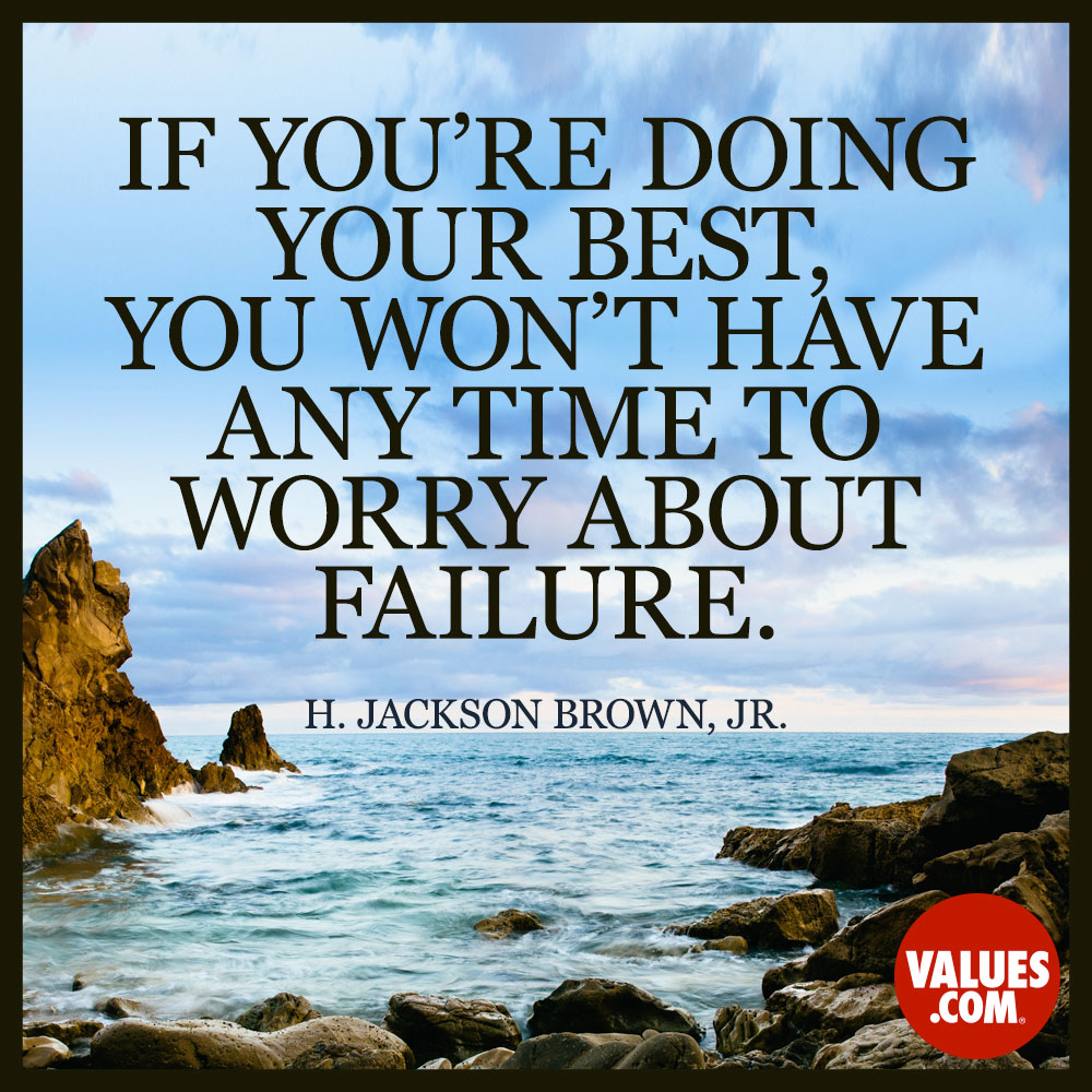 If you're doing your best, you won't have any time to worry about failure. —H. Jackson Brown, Jr.