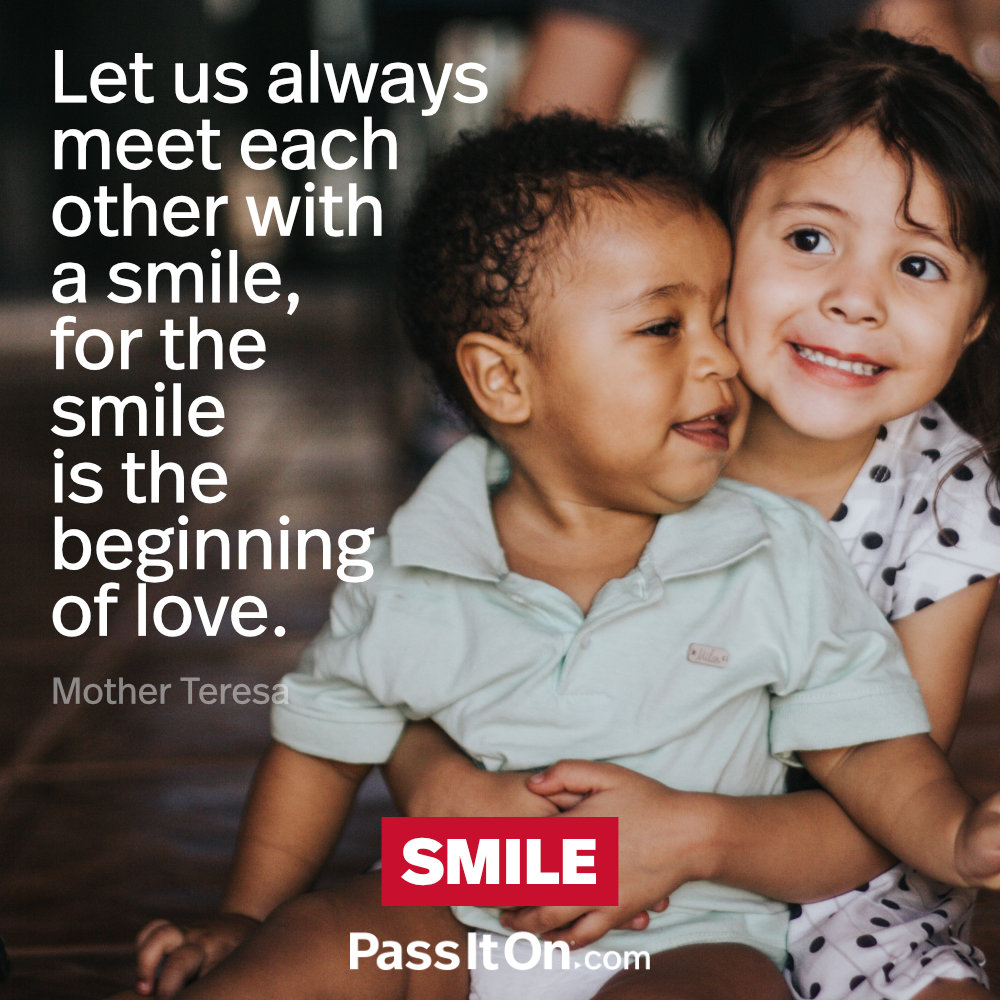 Let us always meet each other with smile, for the smile is the beginning of love. —Mother Teresa