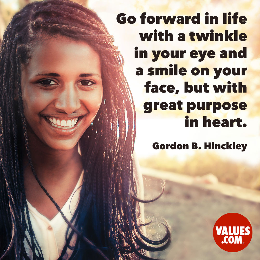 Go forward in life with a twinkle in your eye and a smile on your face, but with great purpose in heart. —Gordon B. Hinckley