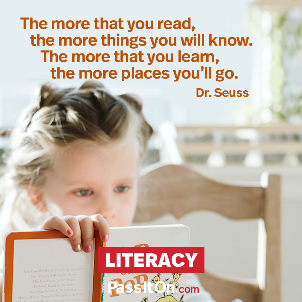 The more that you read, the more things you will know. The more that you learn, the more places you'll go. —Theodor Seuss Geisel