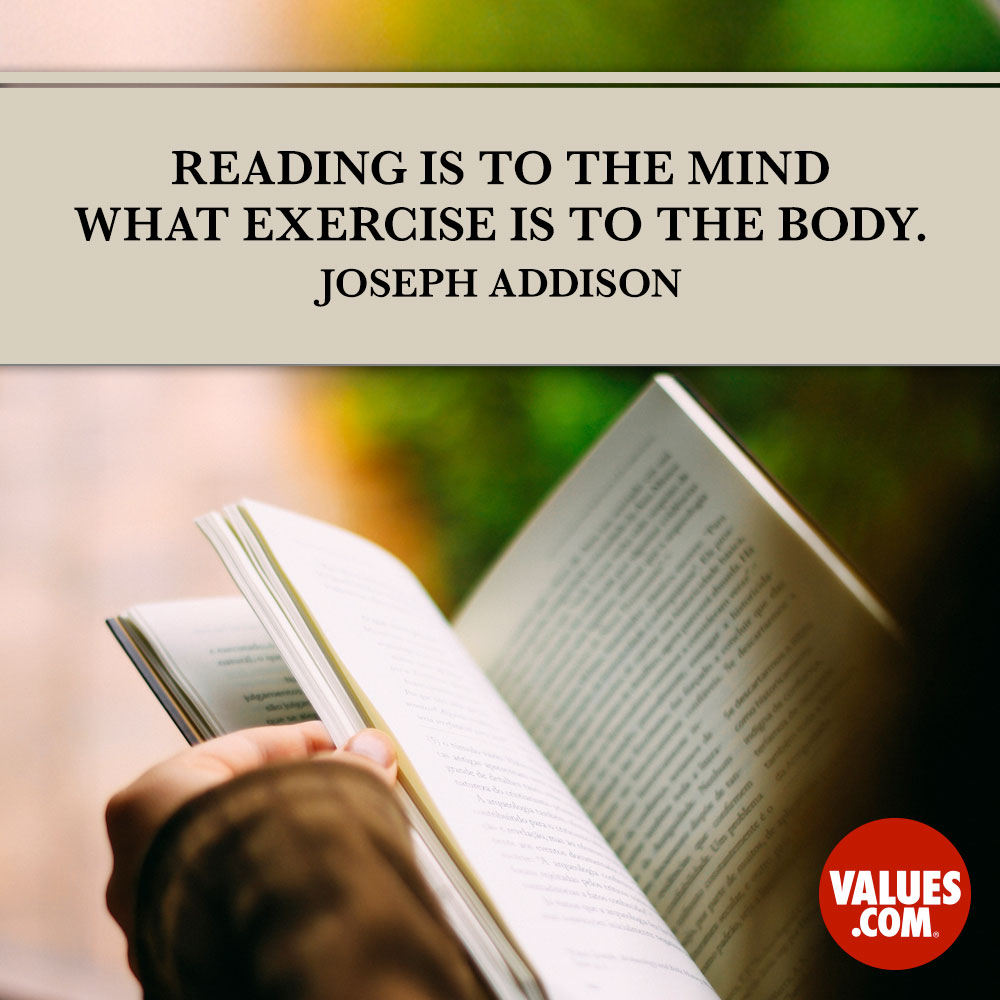 Reading is to the mind what exercise is to the body. —Joseph Addison