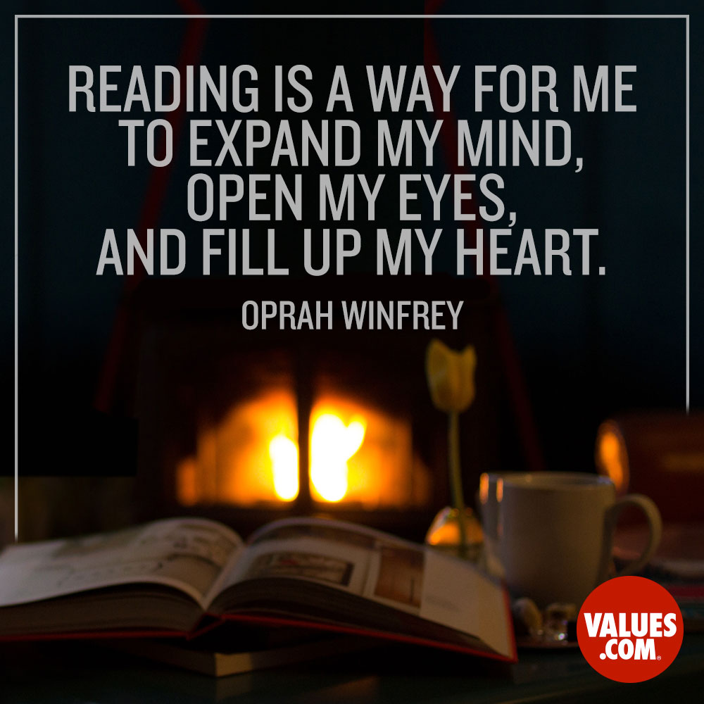 Reading is a way for me to expand my mind, open my eyes, and fill up my heart. —Oprah Winfrey
