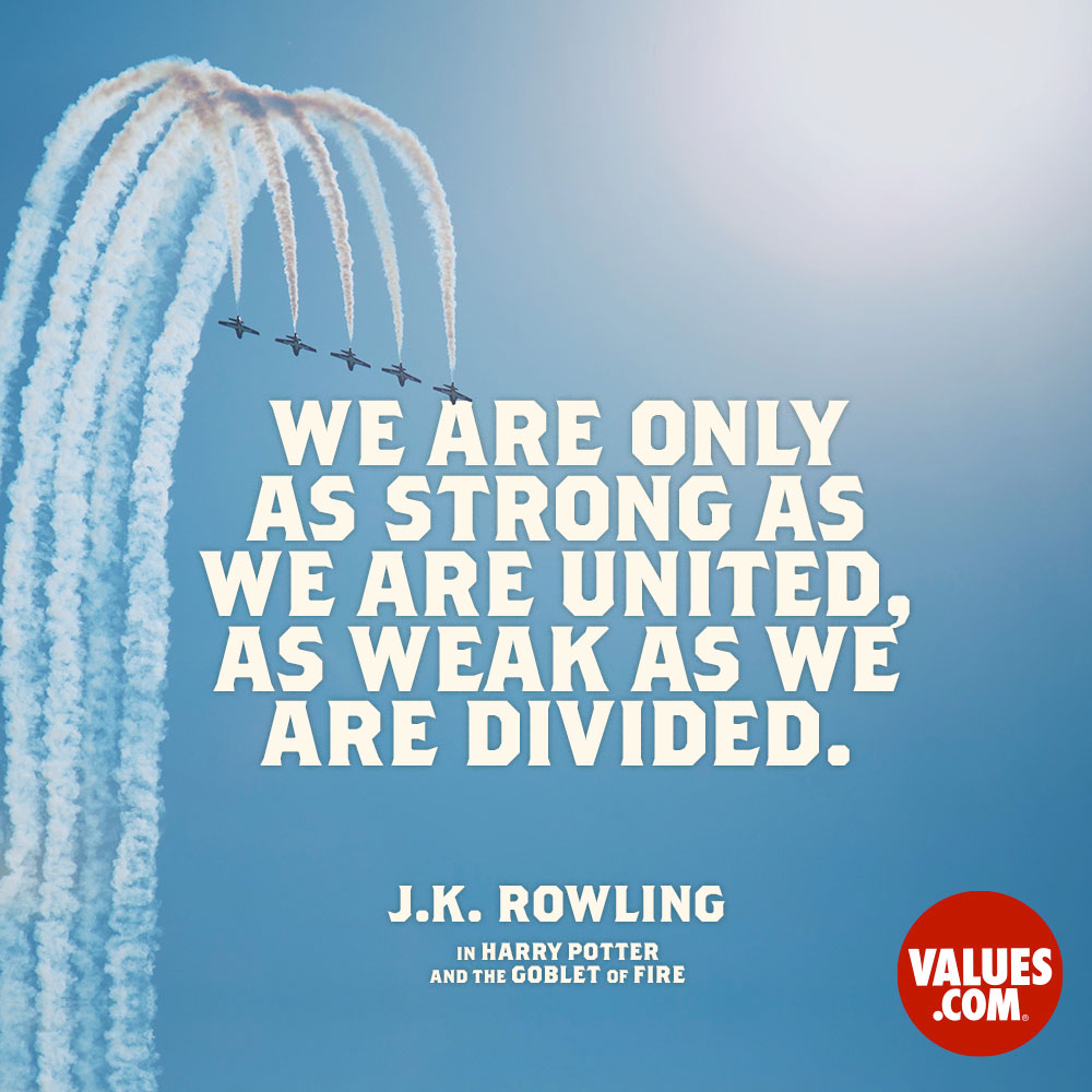 We are only as strong as we are united, as weak as we are divided. —J.K. Rowling