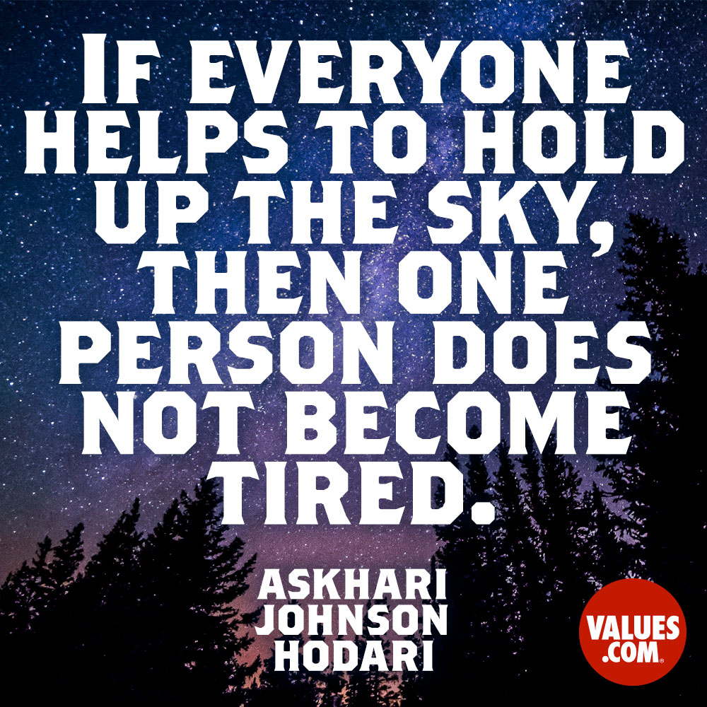 If everyone helps to hold up the sky, then one person does not become tired. —Dr. Askhari Johnson Hodari