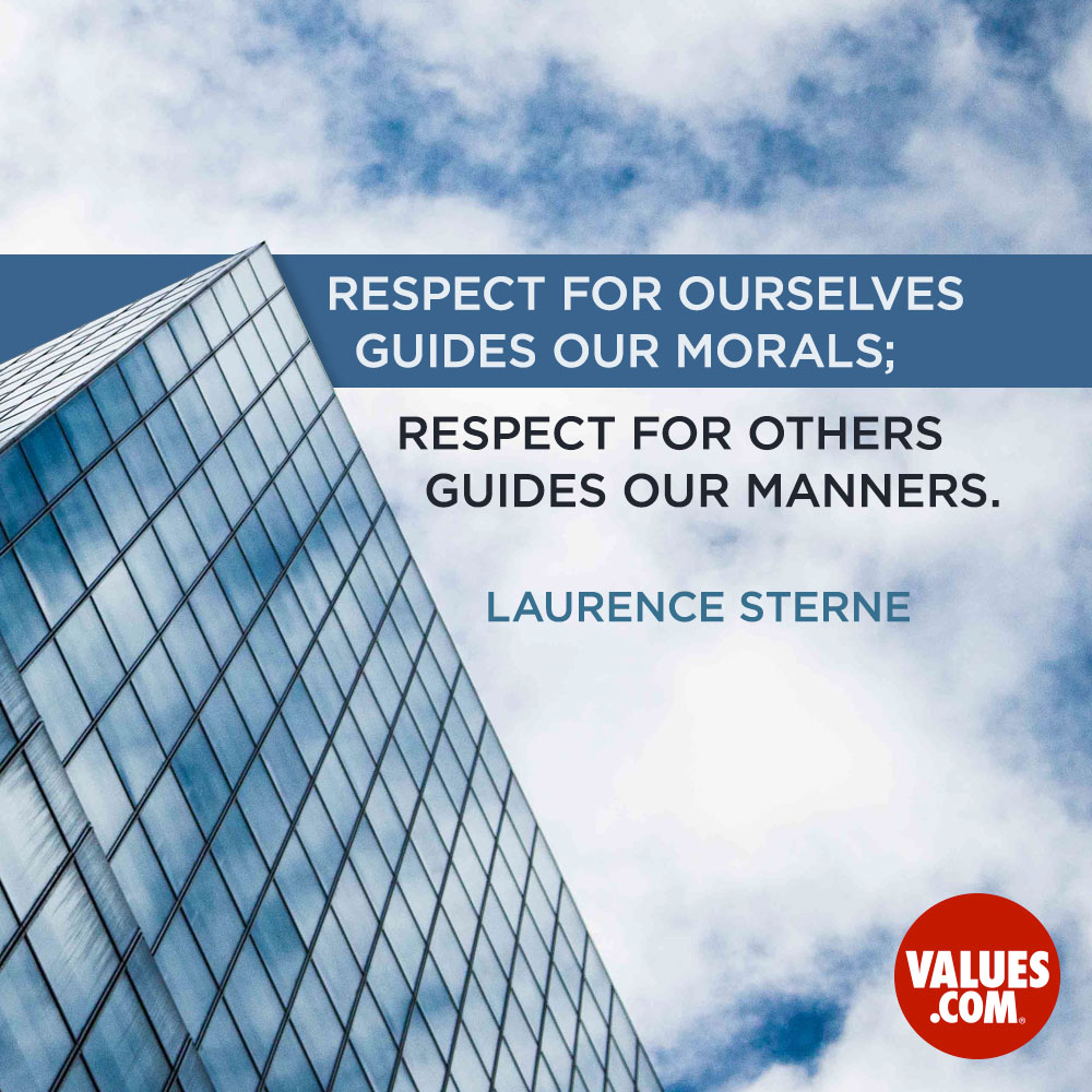 Respect for ourselves guides our morals; respect for others guides our manners. —Lawrence Sterne