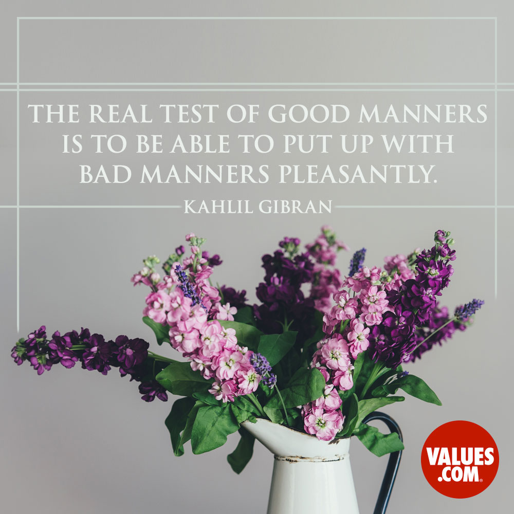 The real test of good manners is to be able to put up with bad manners pleasantly. —Kahlil Gilbran