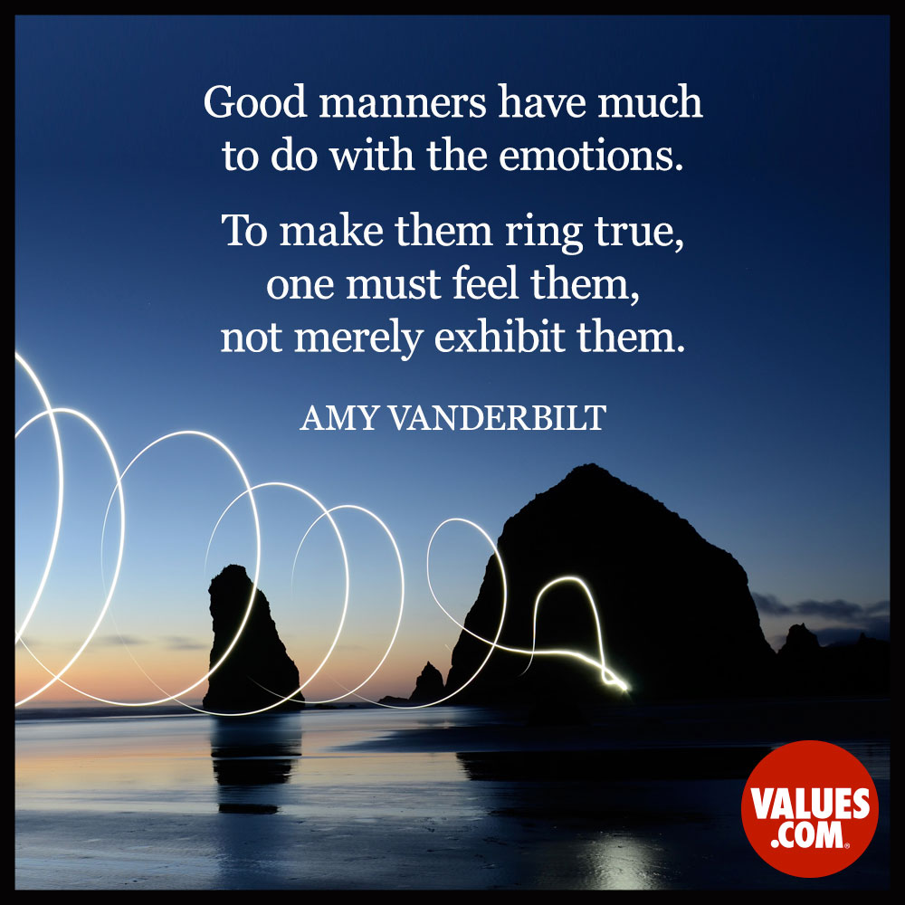 Good manners have much to do with the emotions. To make them ring true, one must feel them, not merely exhibit them. —Amy Vanderbilt