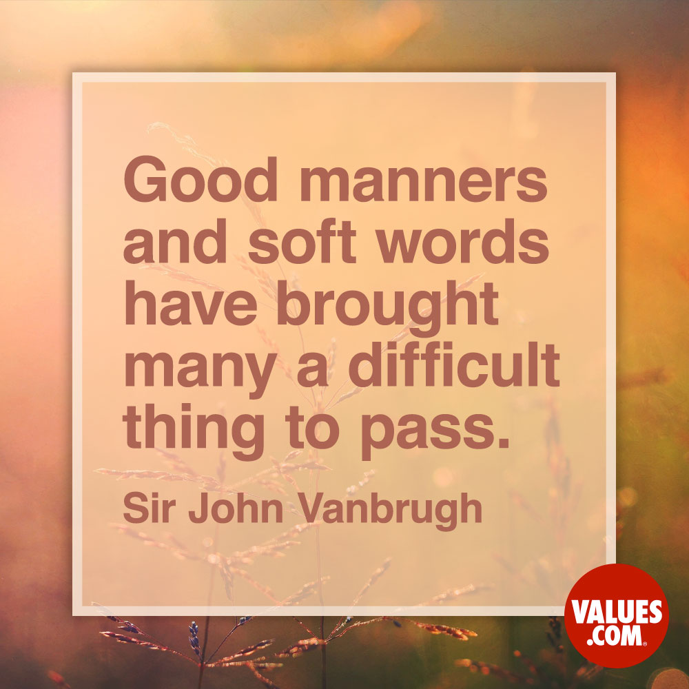 Good manners and soft words have brought many a difficult thing to pass. —Sir John Vanbrugh