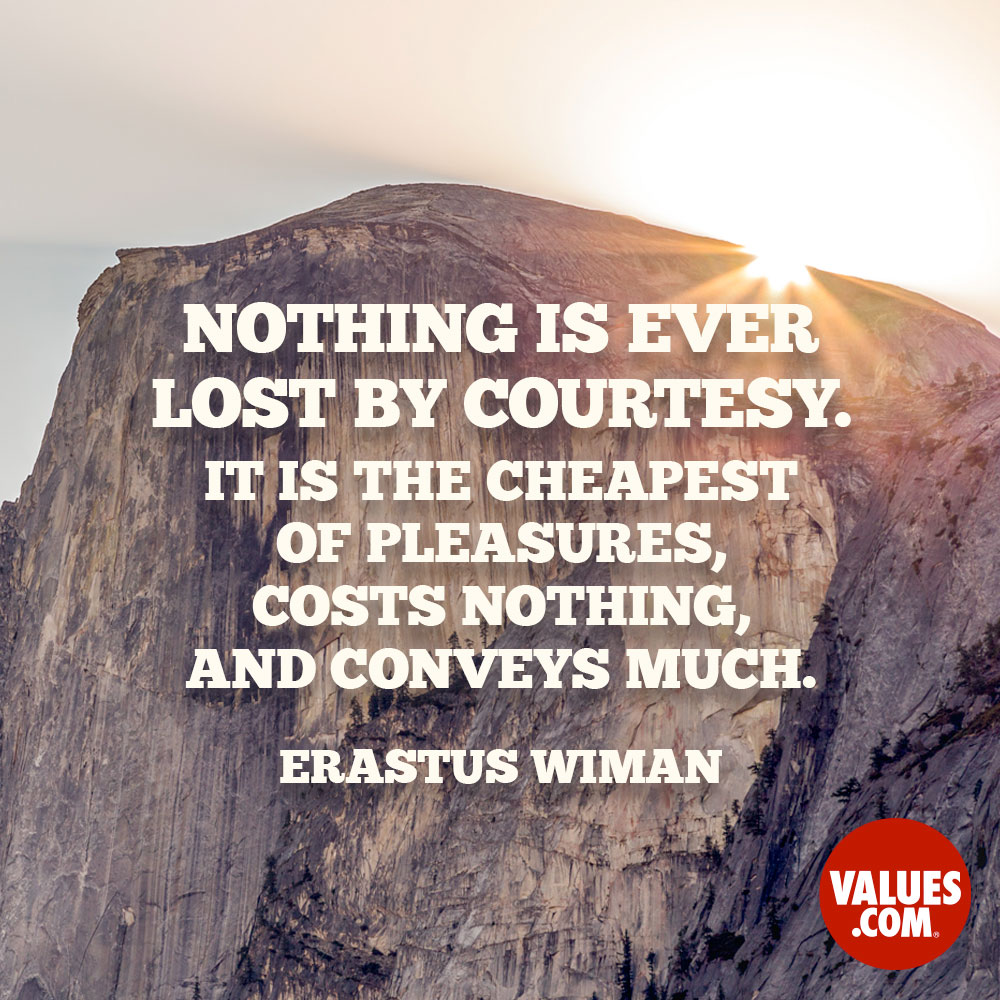 Nothing is ever lost by courtesy. It is the cheapest of pleasures, costs nothing, and conveys much. —Erastus Wiman