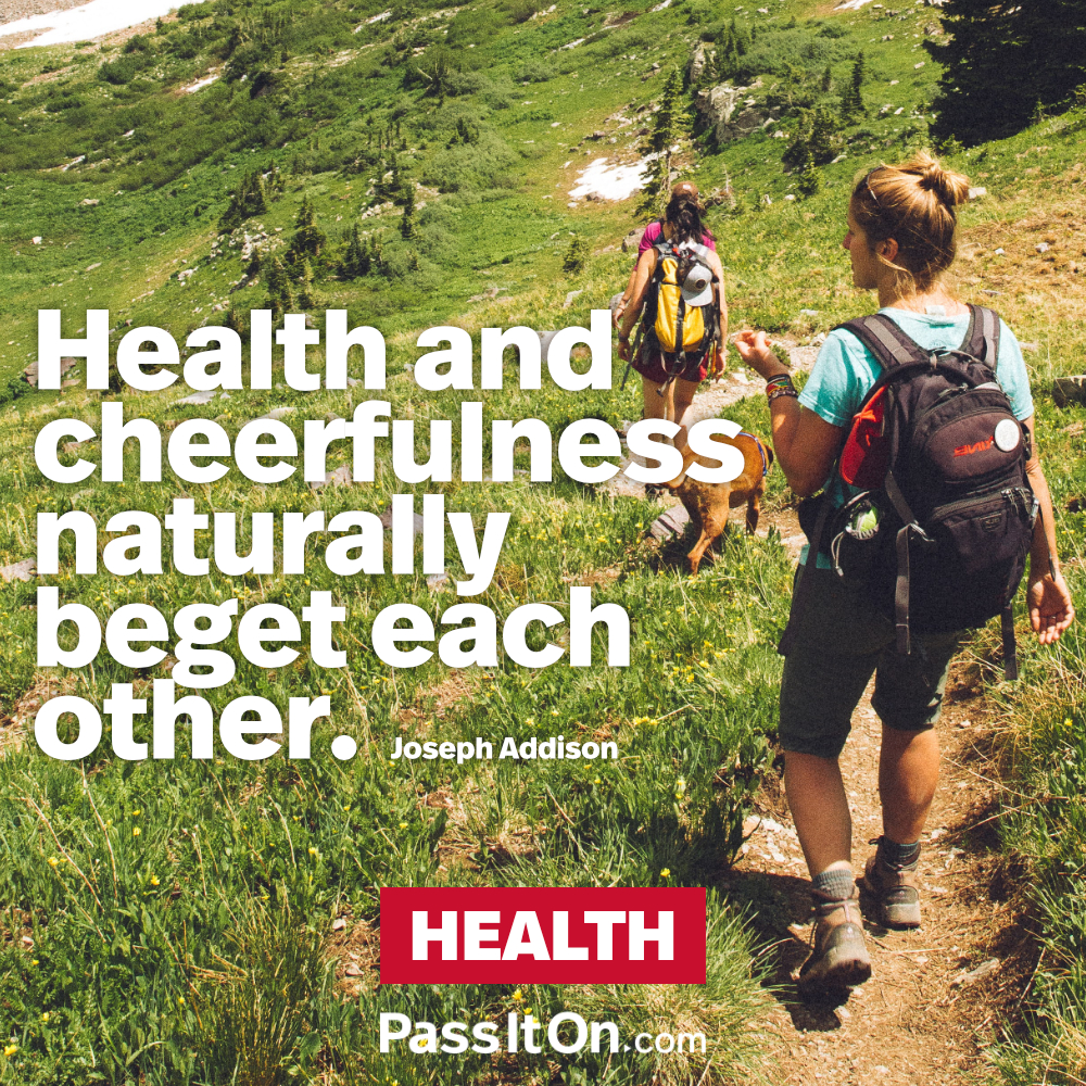 Health and cheerfulness naturally beget each other. —Joseph Addison