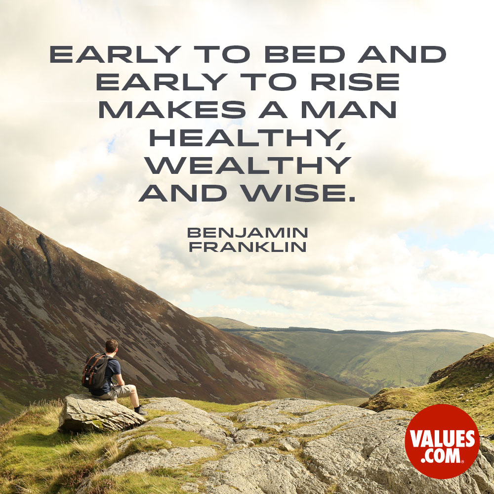 Early to bed and early to rise makes a man healthy, wealthy and wise. —Benjamin Franklin