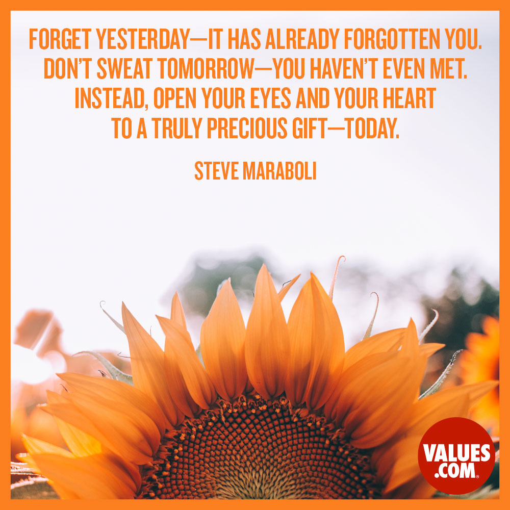 Forget yesterday - it has already forgotten you. Don't sweat tomorrow - you haven't even met. Instead, open your eyes and your heart to a truly precious gift - today. —Steve Maraboli
