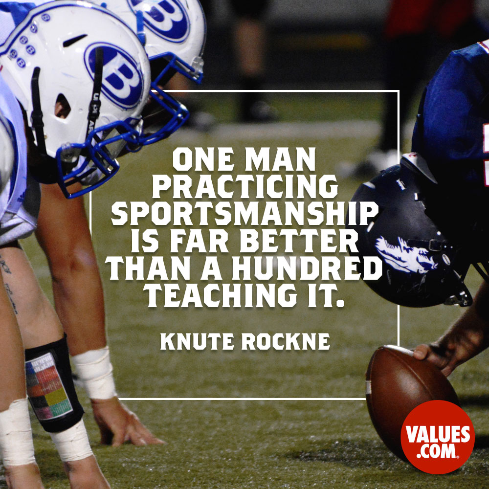 One man practicing sportsmanship is far better than a hundred teaching it. —Knute Rockne
