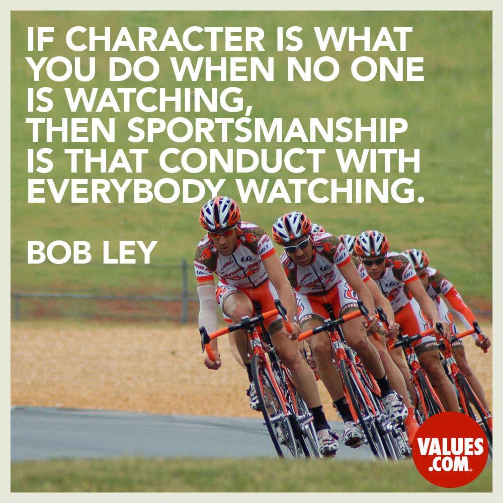 If character is what you do when no one is watching, then sportsmanship is that conduct with everybody watching. —Bob Ley