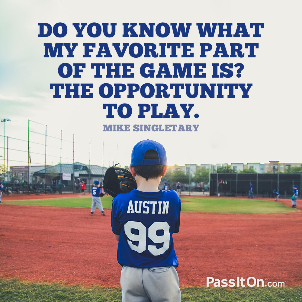 Do you know what my favorite part of the game is? The opportunity to play. —Mike Singletary