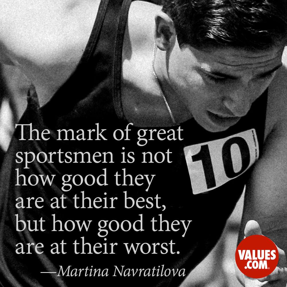The mark of great sportsmen is not how good they are at their best, but how good they are at their worst. —Martina Navrátilová