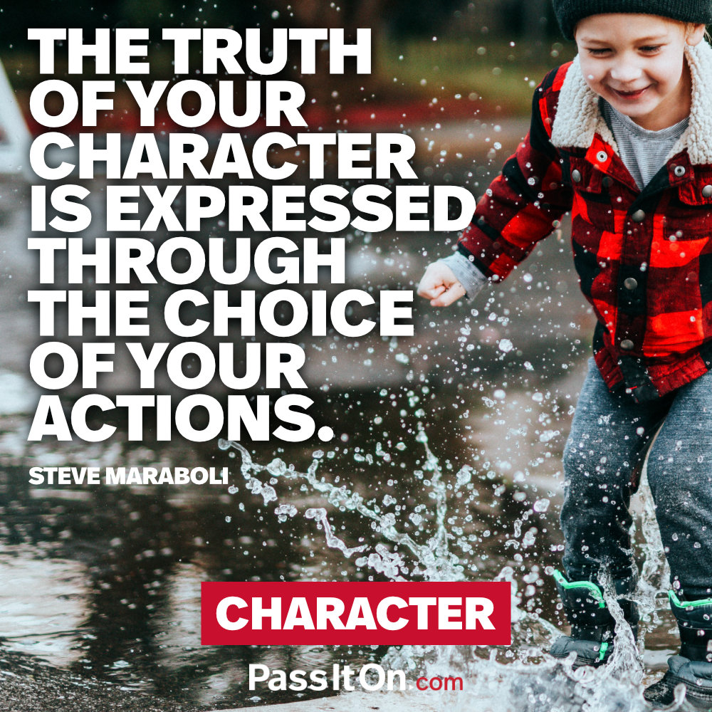 The truth of your character is expressed through the choice of your actions. —Steve Maraboli