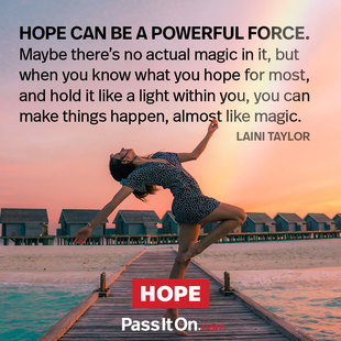Hope can be a powerful force. Maybe there's no actual magic in it, but when you know what you hope for most and hold it like a light within you, you can make things happen, almost like magic. #<Author:0x000055e35352a6c0>