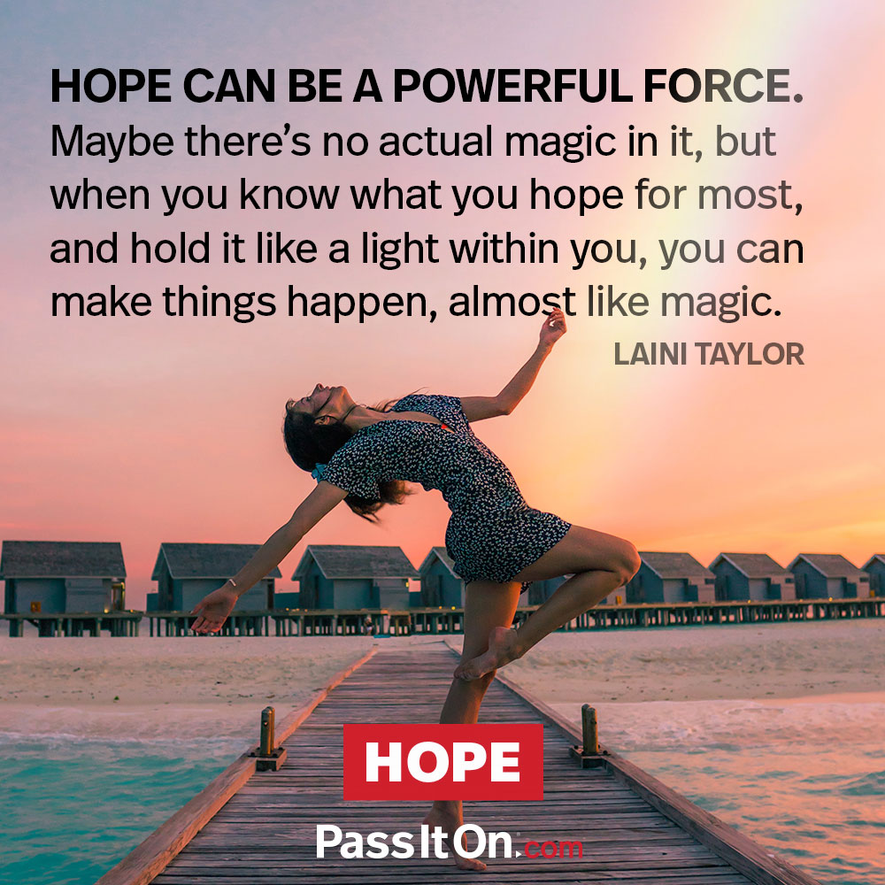 Hope can be a powerful force. Maybe there's no actual magic in it, but when you know what you hope for most and hold it like a light within you, you can make things happen, almost like magic. —Laini Taylor