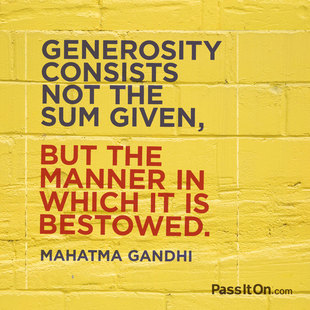 Generosity consists not the sum given, but the manner in which it is bestowed. #<Author:0x00007f744d0ebc80>