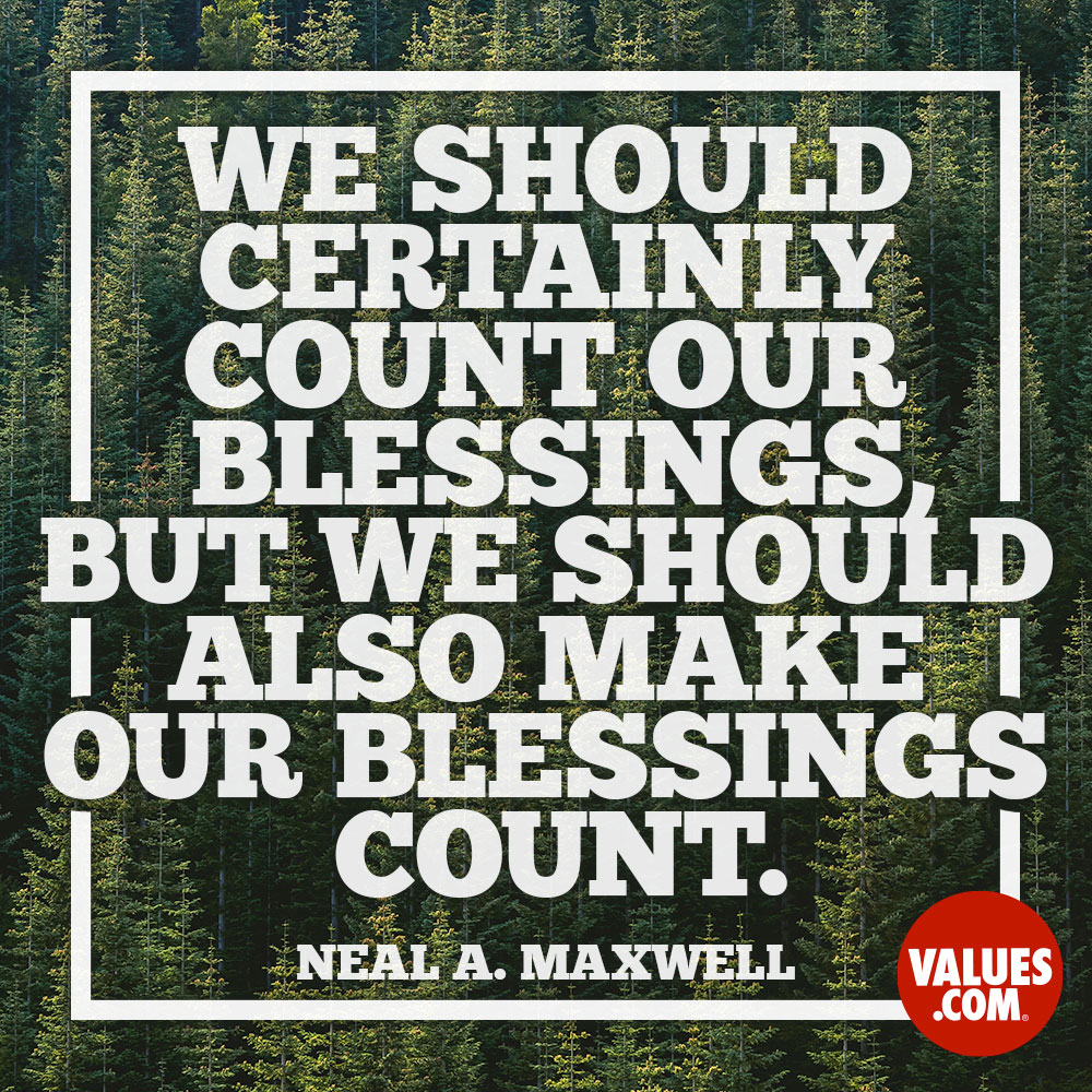 We should certainly count our blessings, but we should also make our blessings count. —Neal Maxwell