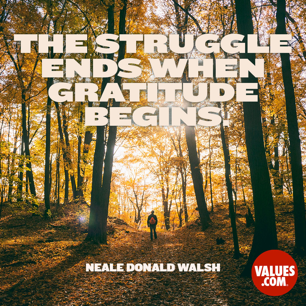 The struggle ends when gratitude begins. —Neale Donald Walsch
