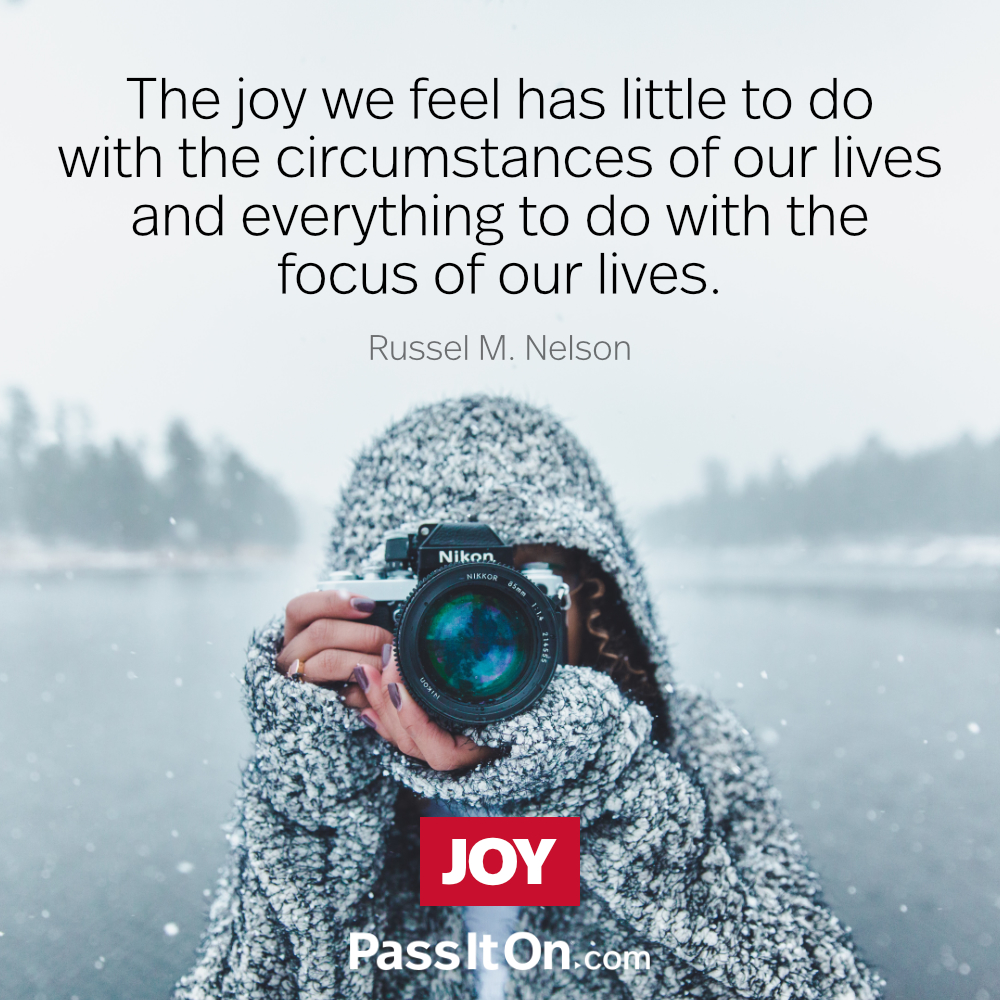 The joy we feel has little to do with the circumstances of our lives and everything to do with the focus of our lives. —Russell M. Nelson