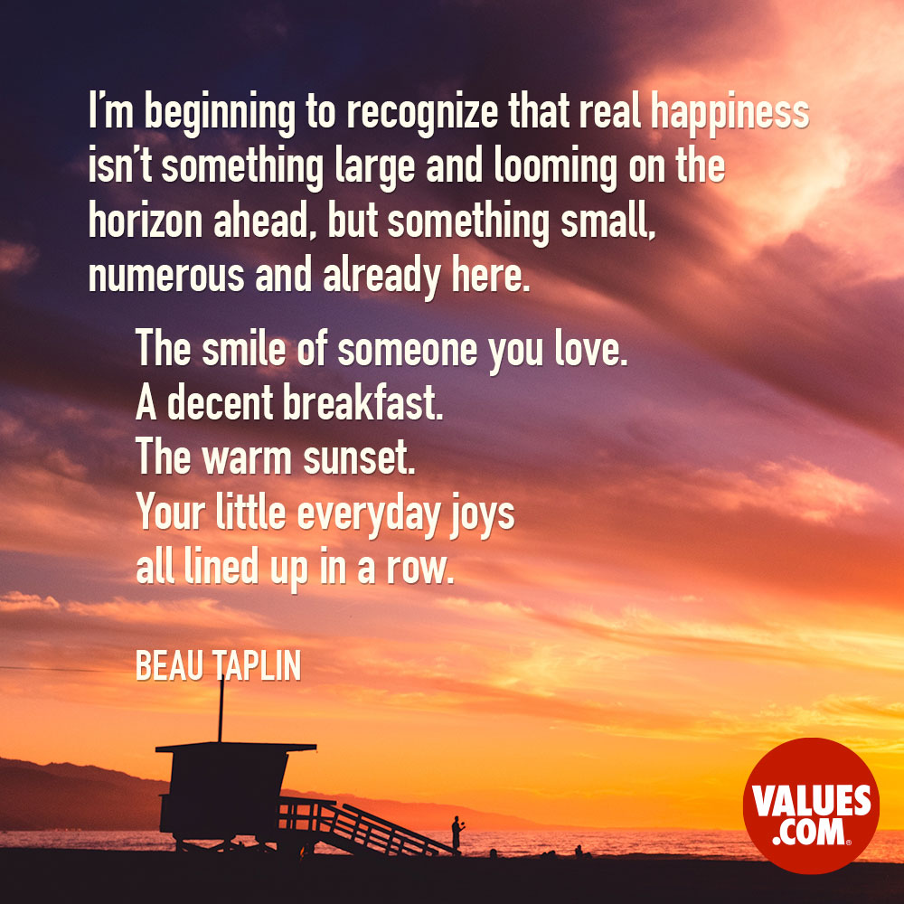 I'm beginning to recognize that real happiness isn't something large and looming on the horizon ahead, but something small, numerous and already here. The smile of someone you love. A decent breakfast. The warm sunset. Your little everyday joys all lined up in a row. —Beau Christopher Taplin