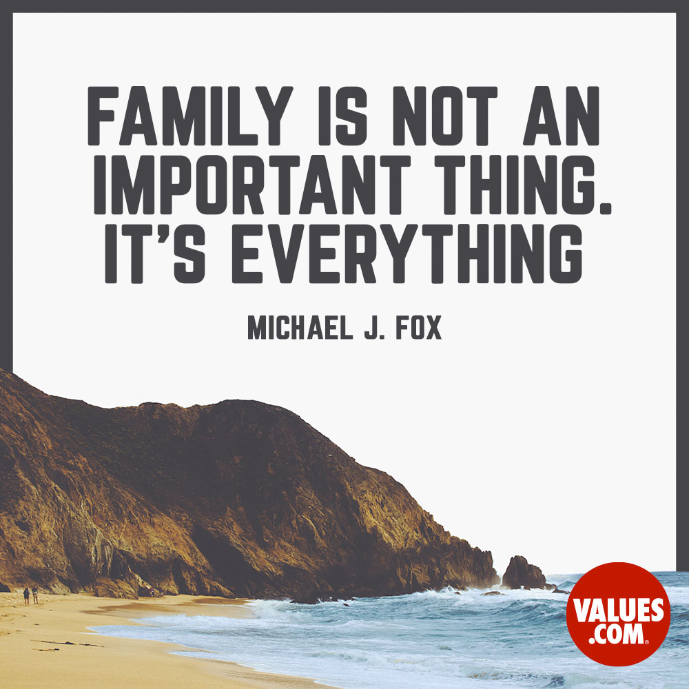 Family is not an important thing. It's everything. —Michael J. Fox