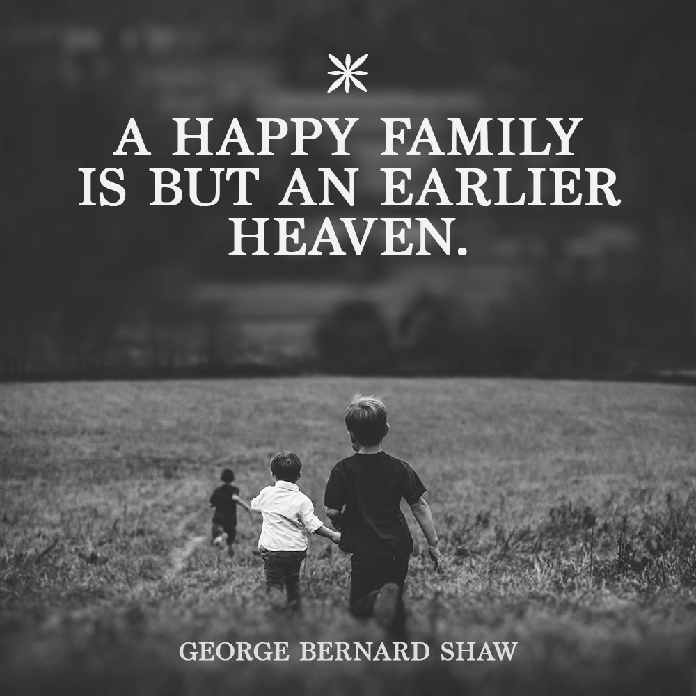 A happy family is but an earlier heaven. —George Bernard Shaw