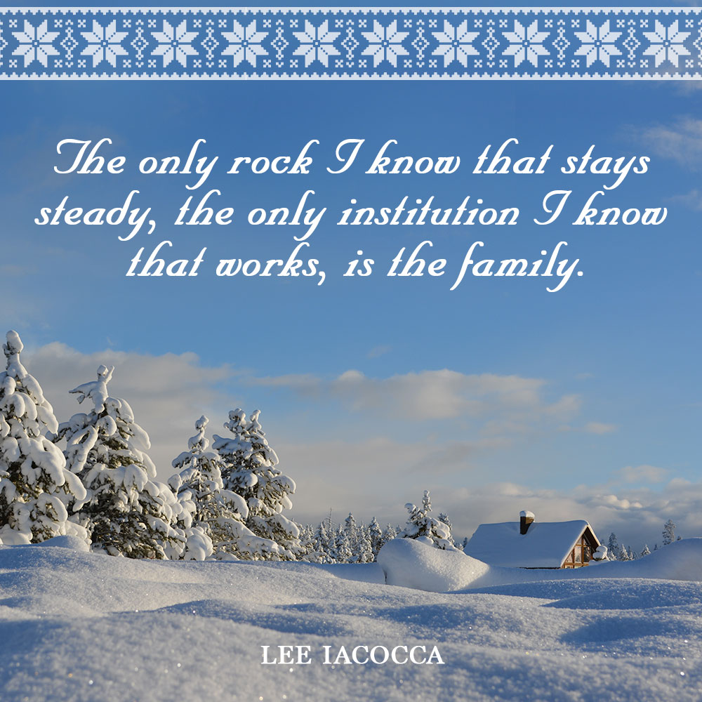 The only rock I know that stays steady, the only institution I know that works, is the family. —Lee Iacocca