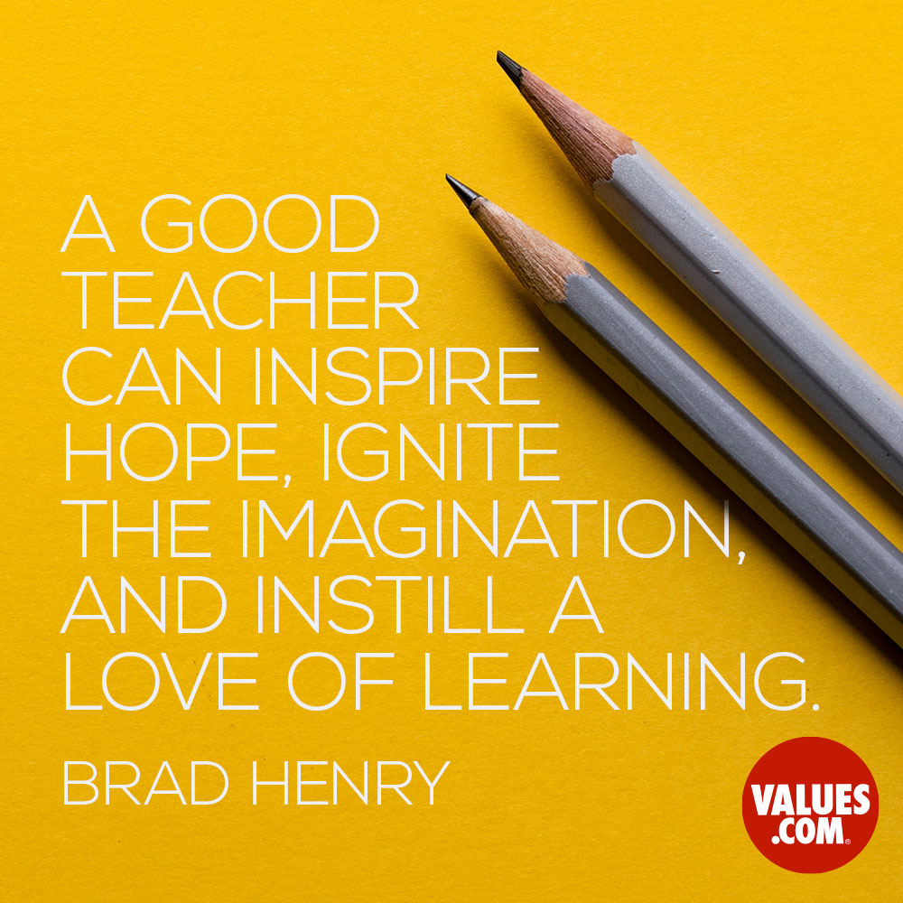 A good teacher can inspire hope, ignite the imagination, and instill a love of learning. —Brad Henry
