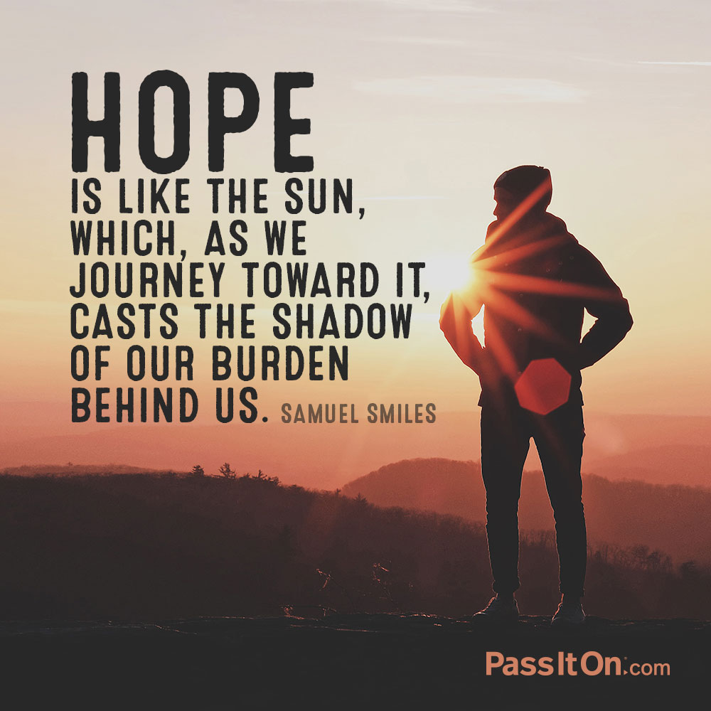 Hope is like the sun, which, as we journey toward it, casts the shadow of our burden behind us. —Samuel Smiles