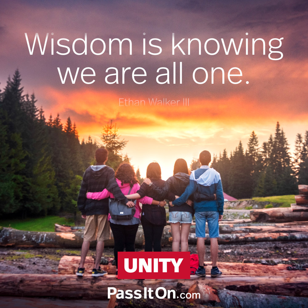 Wisdom is knowing we are all one. —Ethan Walker III