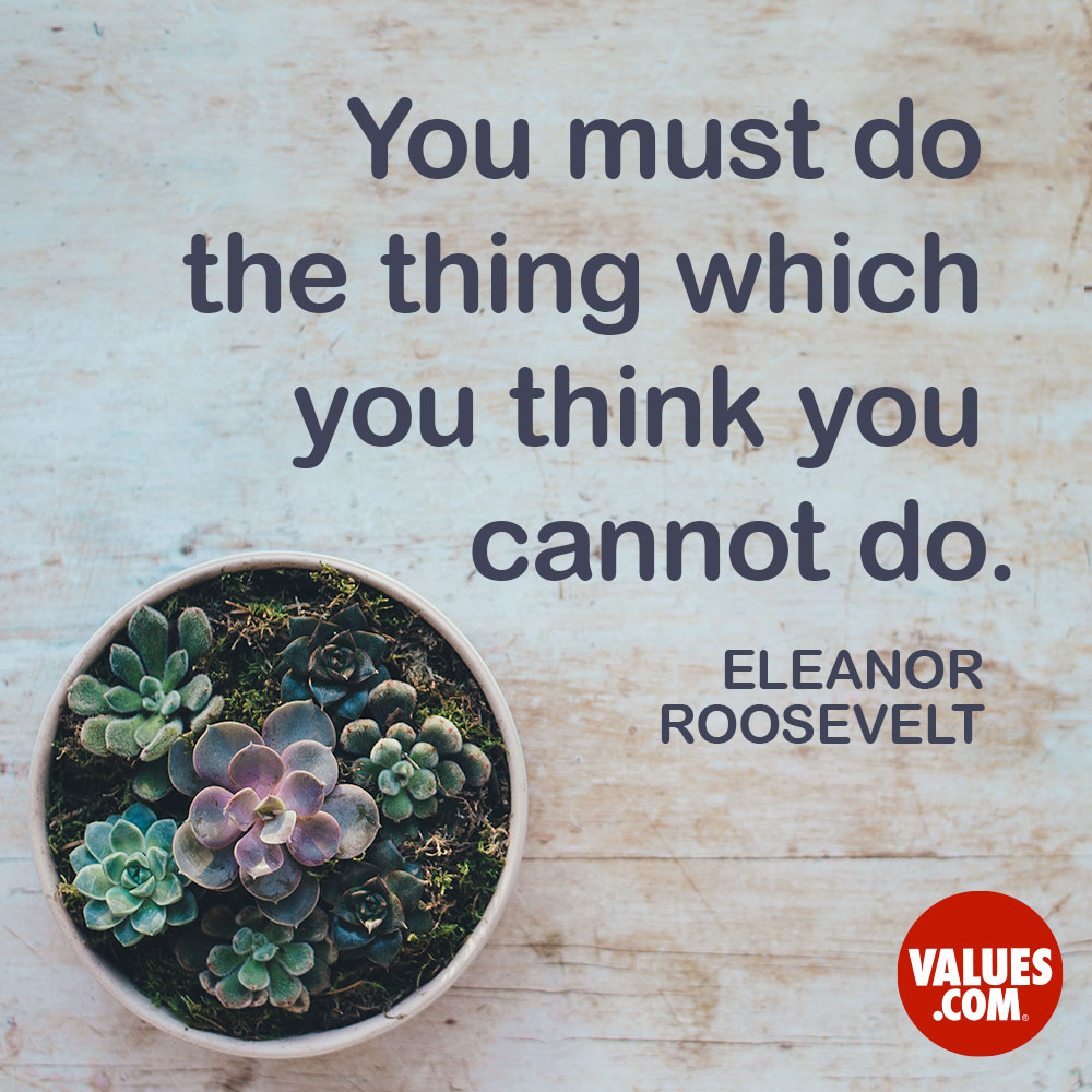 You must do the thing which you think you cannot do. —Eleanor Roosevelt