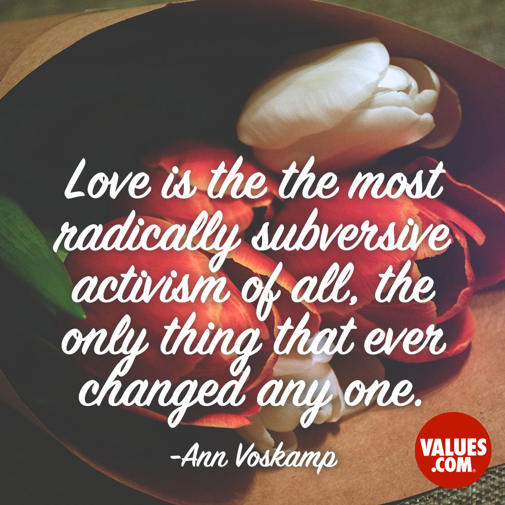 Love is the the most radically subversive activism of all, the only thing that ever changed anyone. —Ann Voskamp