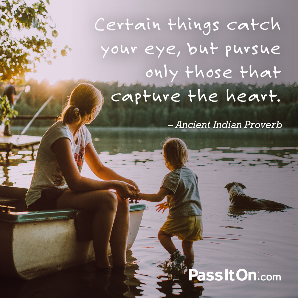 Certain things catch your eye, but pursue only those that capture the heart. —Indian Proverb