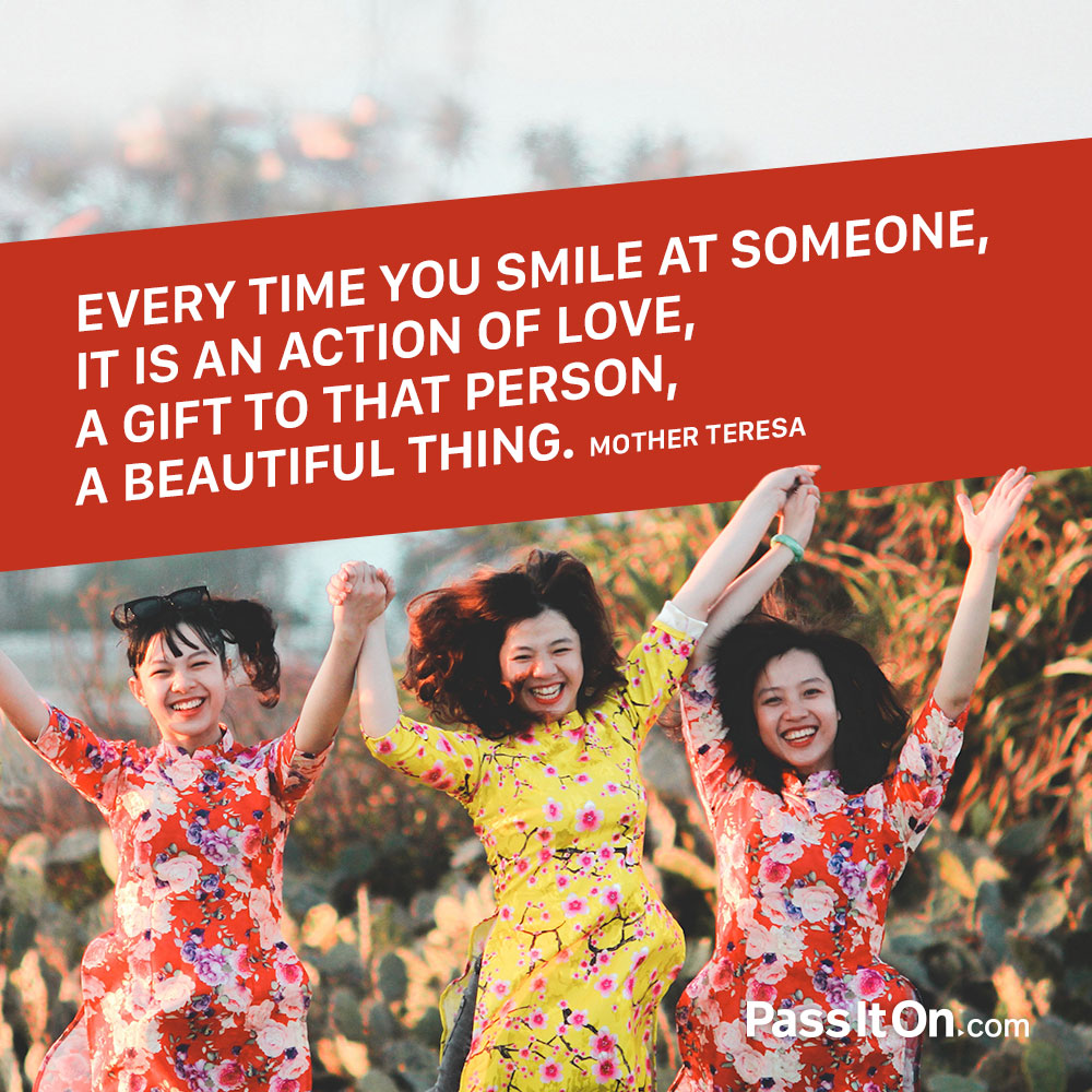 Every time you smile at someone, it is an action of love, a gift to that person, a beautiful thing. —Mother Teresa